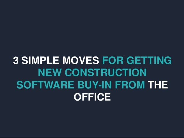 3 SIMPLE MOVES FOR GETTING NEW CONSTRUCTION SOFTWARE BUY-IN FROM THE OFFICE