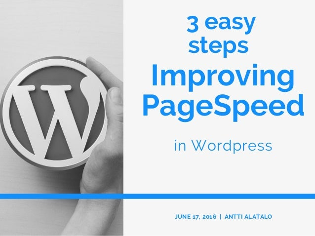 3 easy steps in Wordpress JUNE 17, 2016 | ANTTI ALATALO Improving PageSpeed