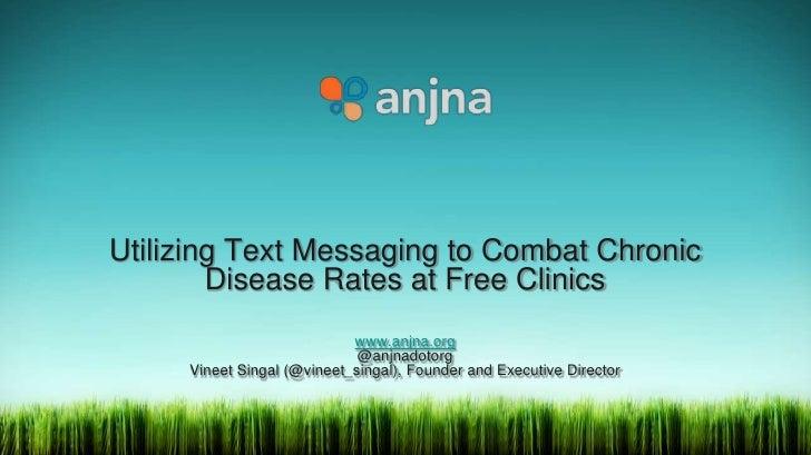 Utilizing Text Messaging to Combat Chronic Disease Rates at Free Clinicswww.anjna.org@anjnadotorgVineet Singal (@vineet_si...