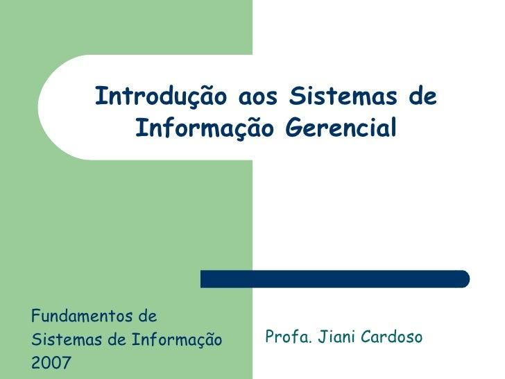 Introdução aos Sistemas de Informação Gerencial Profa. Jiani Cardoso Fundamentos de Sistemas de Informação  2007