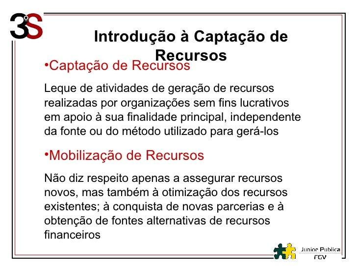 Introdução à Captação de Recursos <ul><li>Captação de Recursos </li></ul><ul><li>Leque de atividades de geração de recurso...