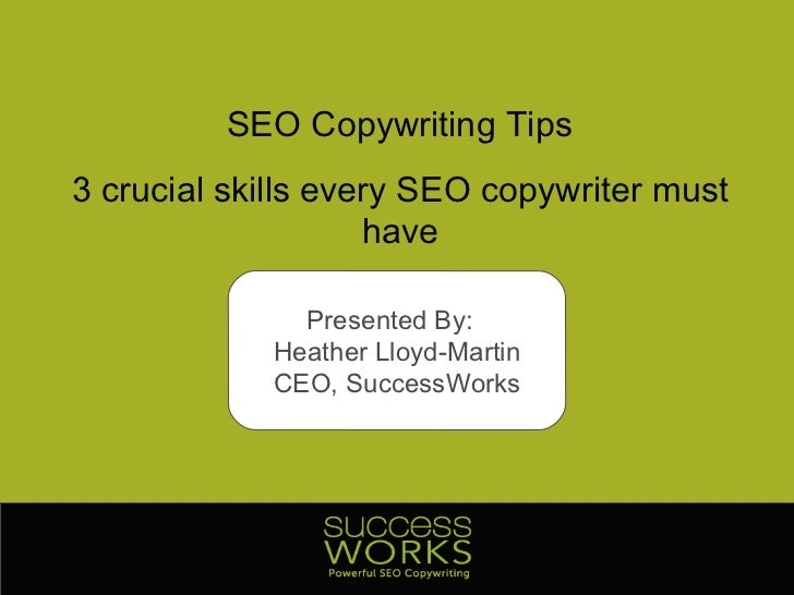 SEO Copywriting Tips 3 crucial skills every SEO copywriter must have Presented By:  Heather Lloyd-Martin CEO, SuccessWorks