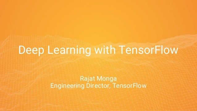 Deep Learning with TensorFlow Rajat Monga Engineering Director, TensorFlow