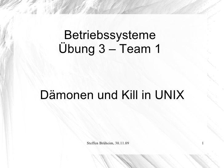 Betriebssysteme    Übung 3 – Team 1   Dämonen und Kill in UNIX          Steffen Brüheim, 30.11.09   1