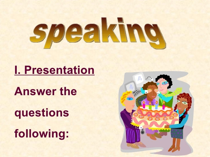 speaking I. Presentation Answer the  questions following: