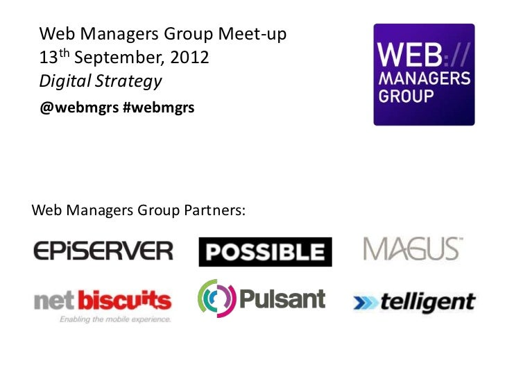 Web Managers Group Meet-up 13th September, 2012 Digital Strategy @webmgrs #webmgrsWeb Managers Group Partners: