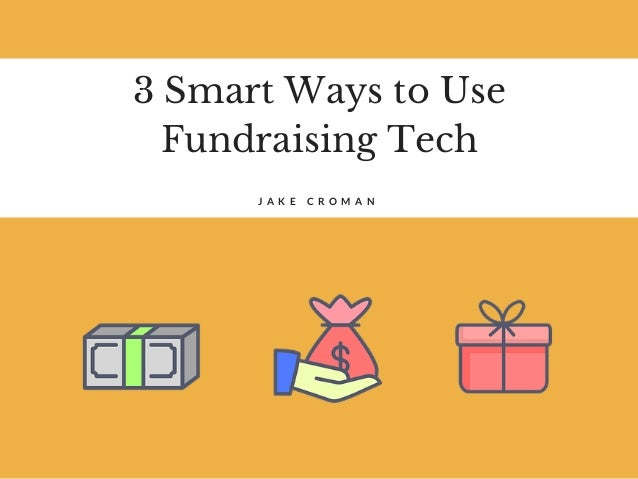 3 Smart Ways to Use Fundraising Tech J A K E C R O M A N