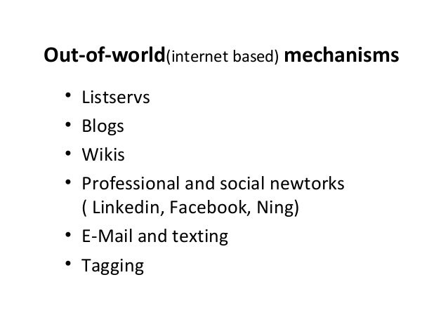 Out-of-world(internet based) mechanisms  • Listservs  • Blogs  • Wikis  • Professional and social newtorks  ( Linkedin, Fa...