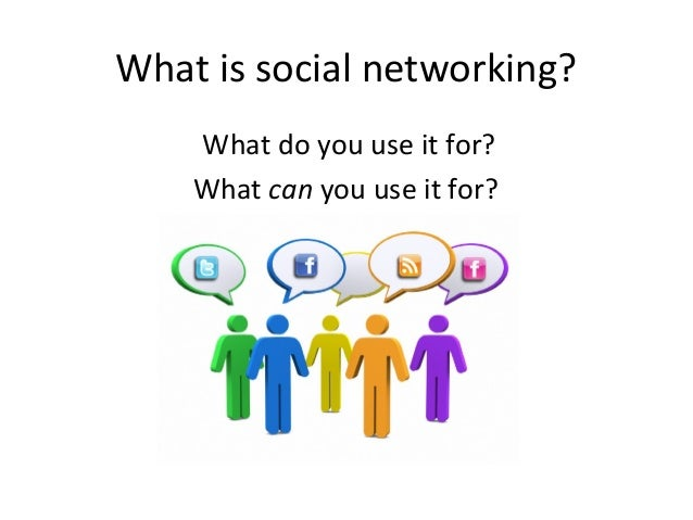 What is social networking?  What do you use it for?  What can you use it for?