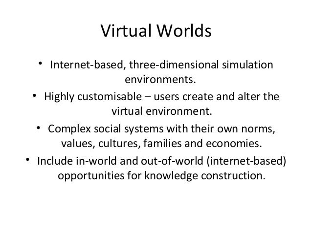 Virtual Worlds  • Internet-based, three-dimensional simulation  environments.  • Highly customisable – users create and al...