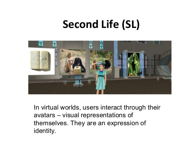 Second Life (SL)  In virtual worlds, users interact through their  avatars – visual representations of  themselves. They a...