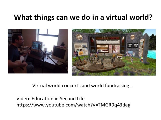 What things can we do in a virtual world?  Virtual world concerts and world fundraising…  Video: Education in Second Life ...