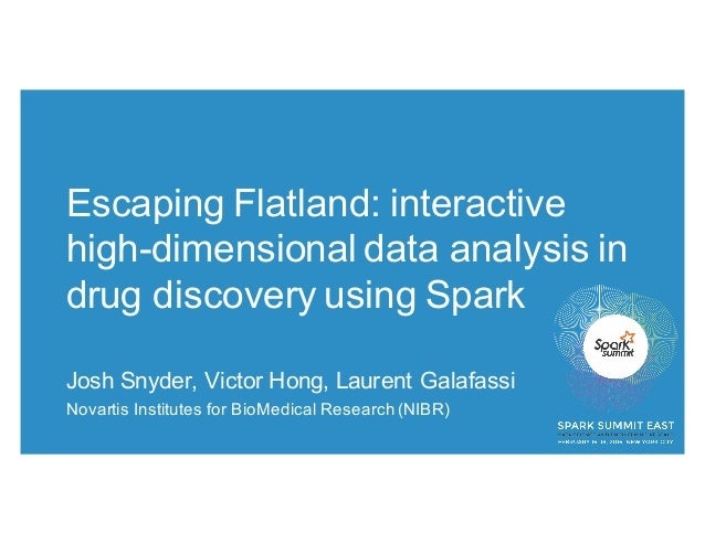 Escaping Flatland: interactive high-dimensional data analysis in drug discovery using Spark Josh Snyder, Victor Hong, Laur...