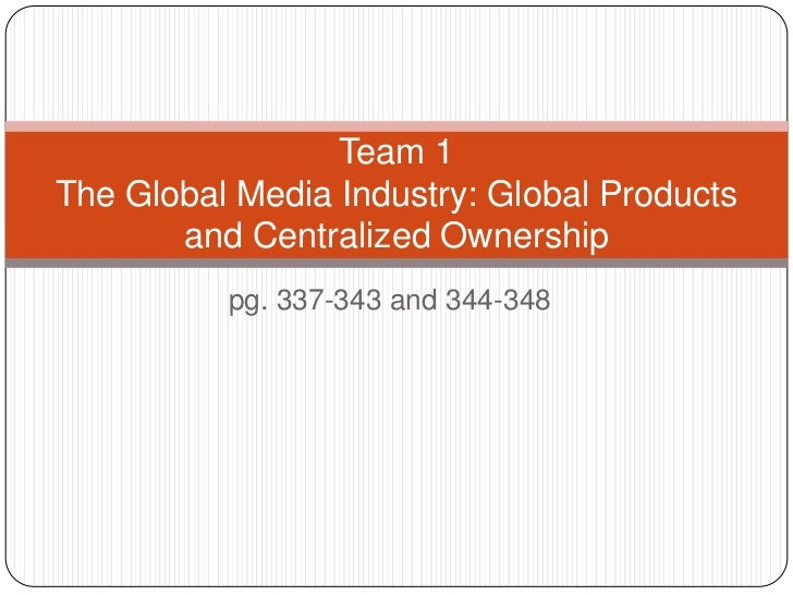 pg. 337-343 and 344-348 <br />Team 1The Global Media Industry: Global Products and Centralized Ownership<br />