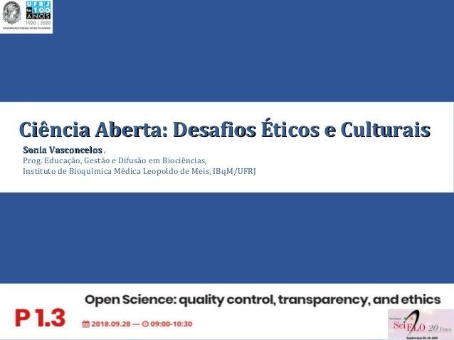 1 Ciência Aberta: Desafios Éticos e CulturaisCiência Aberta: Desafios Éticos e Culturais Sonia VasconcelosSonia Vasconcelo...