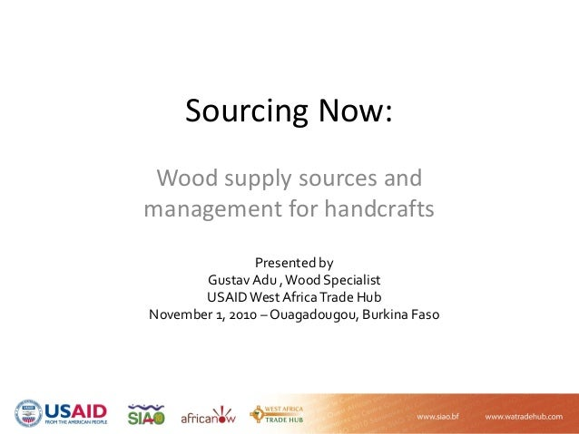 Sourcing Now: Wood supply sources and  management for handcrafts Presented by  Gustav Adu , Wood Specialist USAID West Afr...