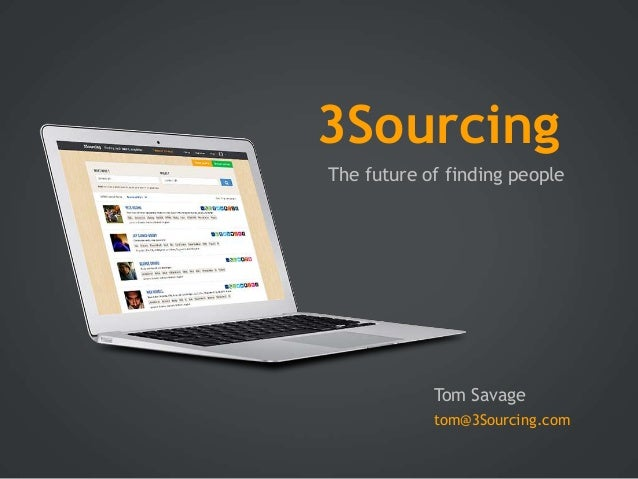 3Sourcing The future of finding people  Tom Savage tom@3Sourcing.com