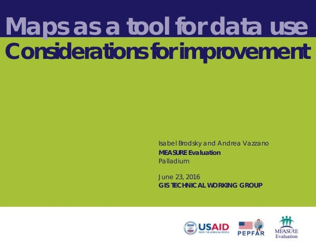 Maps as a tool for data use Considerations for improvement Isabel Brodsky and Andrea Vazzano MEASURE Evaluation Palladium ...