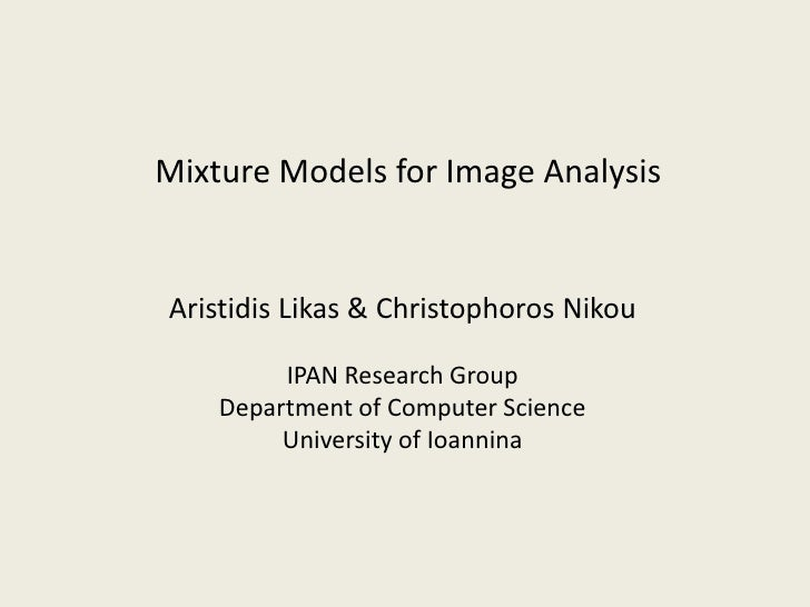 Mixture Models for Image AnalysisAristidis Likas & Christophoros Nikou         IPAN Research Group    Department of Comput...