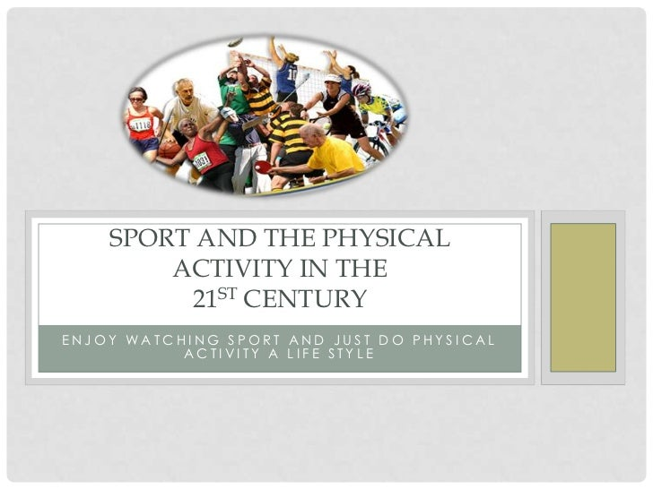 SPORT AND THE PHYSICAL        ACTIVITY IN THE         21ST CENTURYENJOY WATCHING SPORT AND JUST DO PHYSICAL           ACTI...