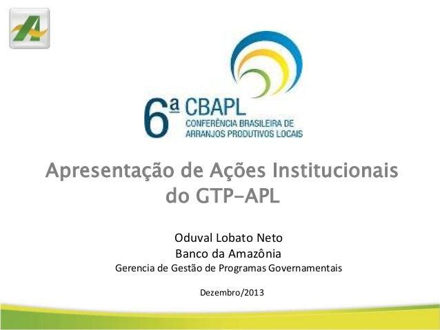 Apresentação de Ações Institucionais do GTP-APL Oduval Lobato Neto Banco da Amazônia Gerencia de Gestão de Programas Gover...