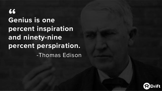 "Genius is one percent inspiration and ninety-nine percent perspiration. -Thomas Edison """