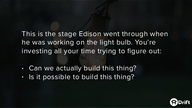 This is the stage Edison went through when he was working on the light bulb. You're investing all yourtime trying to figu...