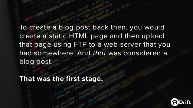 To create a blog post back then, you would create a static HTMLpage and then upload that page using FTP to a web server t...