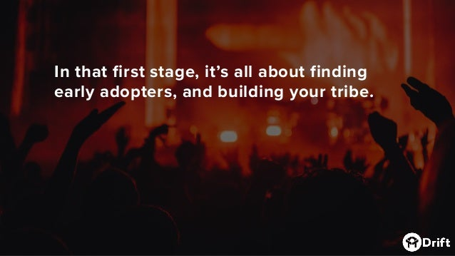 In that first stage,it's allabout finding early adopters, and building your tribe.