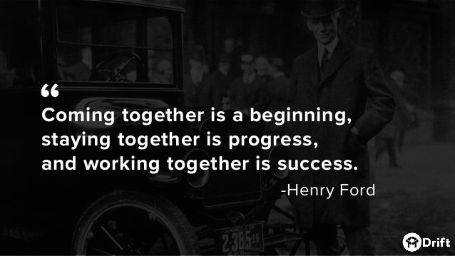 """Coming together is a beginning, staying together is progress, and working together is success. -Henry Ford """""""
