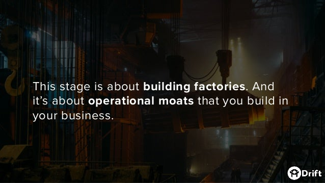 This stage is about building factories. And it's about operational moatsthat you build in your business.