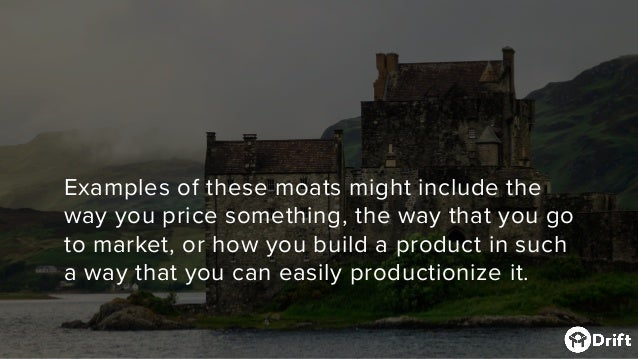 Examples of these moats might include the way you price something, the way that you go to market, or how you build a produ...