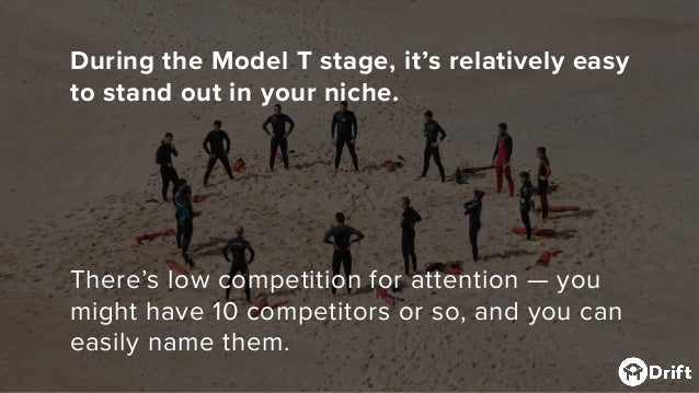 During the Model T stage, it's relatively easy to stand out in your niche. There's low competition for attention — you mig...