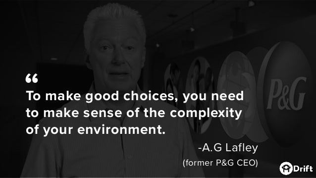 """To make good choices, you need to make sense of the complexity of your environment. -A.G Lafley (former P&G CEO) """""""
