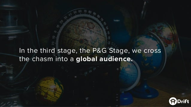 In the third stage, the P&G Stage, we cross the chasm into a global audience.