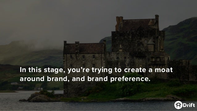 In this stage, you're trying to create a moat around brand, and brand preference.
