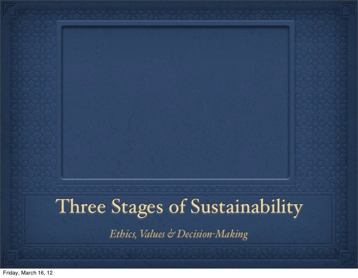 Three Stages of Sustainability                             Ethics, Values & Decision-MakingFriday, March 16, 12