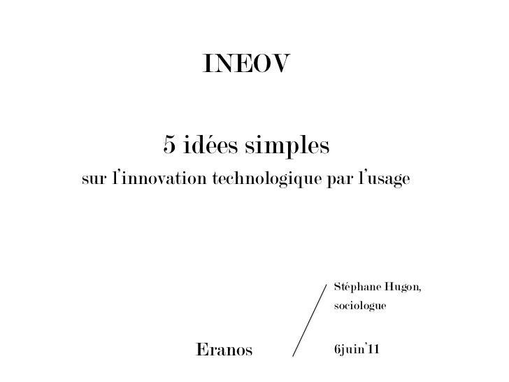 INEOV<br />5 idées simples<br />sur l'innovation technologique par l'usage<br />Eranos<br />Stéphane Hugon, <br />sociol...