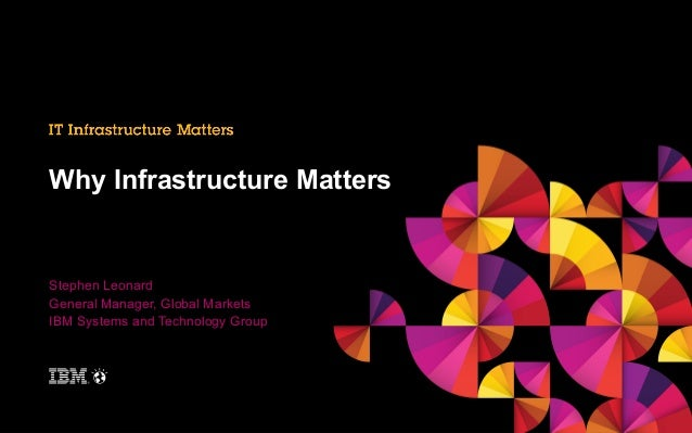 Why Infrastructure Matters  Stephen Leonard General Manager, Global Markets IBM Systems and Technology Group