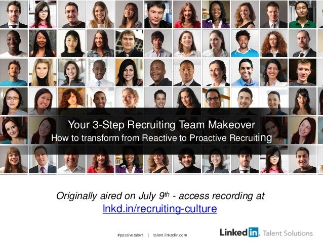 #passivetalent | talent.linkedin.com Your 3-Step Recruiting Team Makeover How to transform from Reactive to Proactive Recr...