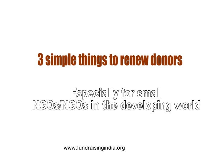3 simple things to renew donors Especially for small  NGOs/NGOs in the developing world www.fundraisingindia.org