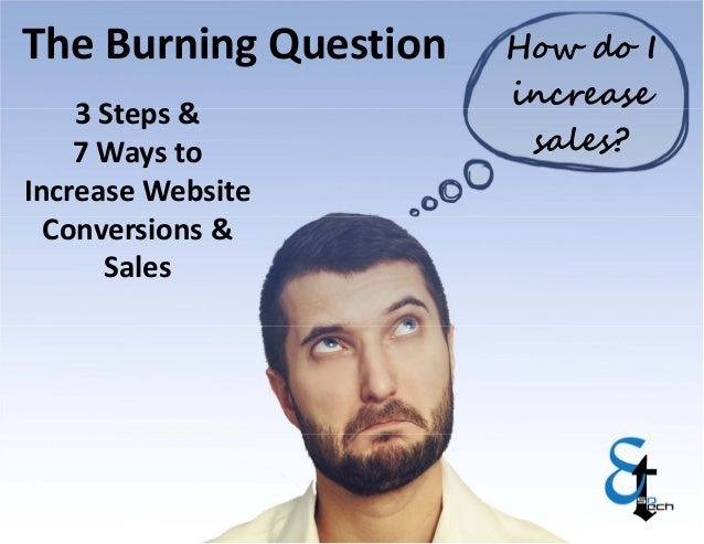 How do I  increase  sales?  The Burning Question  3 Steps &  7 Ways to  Increase Website  Conversions &  Sales