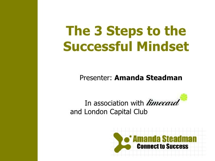 The 3 Steps to the Successful Mindset In association with  and London Capital Club Presenter:  Amanda Steadman