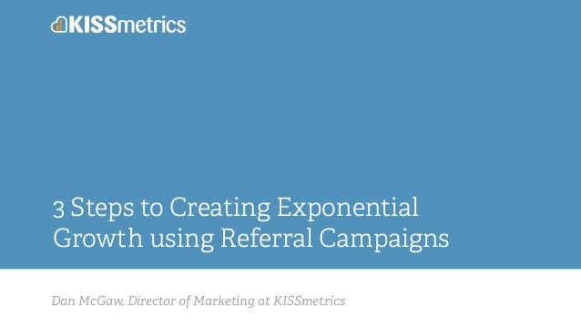 Dan McGaw, Director of Marketing at KISSmetrics 3 Steps to Creating Exponential Growth using Referral Campaigns