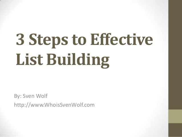 3 Steps to Effective List Building By: Sven Wolf http://www.WhoisSvenWolf.com