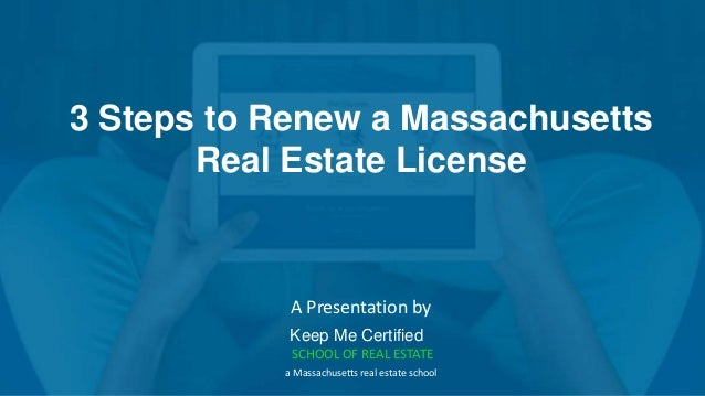 3 Steps to Renew a Massachusetts Real Estate License A Presentation by Keep Me Certified SCHOOL OF REAL ESTATE a Massachus...
