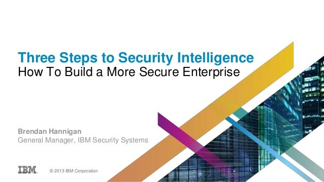 Three Steps to Security Intelligence How To Build a More Secure Enterprise  Brendan Hannigan General Manager, IBM Security...