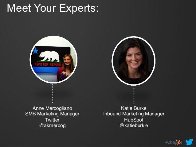 Meet Your Experts: Anne Mercogliano! SMB Marketing Manager! Twitter! @akmercog! Katie Burke! Inbound Marketing Manager ! H...