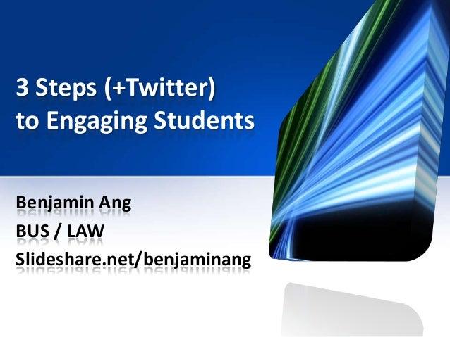 3 Steps (+Twitter) to Engaging Students Benjamin Ang BUS / LAW Slideshare.net/benjaminang