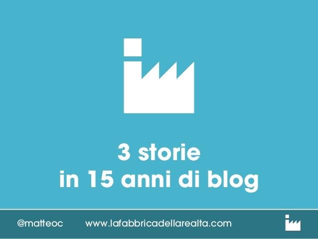3 storie in 15 anni di blog @matteoc  www.lafabbricadellarealta.com